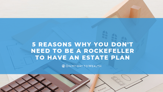5 Reasons Why You Don't Need to Be a Rockefeller To Have an Estate Plan
